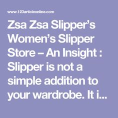 Zsa Zsa Slipper's Women's Slipper Store – An Insight :  Slipper is not a simple addition to your wardrobe. It is an authentic fashion accessory that accompanies you wherever you go. You might not wear it every time, but you carry it whenever you travel. Moreover at women's slipper stores, you can find wide varieties.