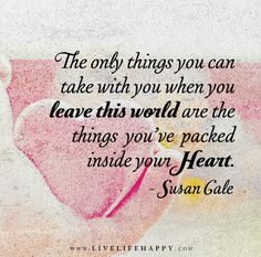 The only things you can take with you when you leave this world are the things you've packed inside your heart. - Susan Gale