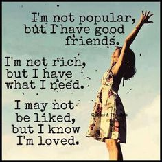 I'm not popular, but I have good friends, I'm not rich but I have what I need. I may not be liked, but I know I'm loved.