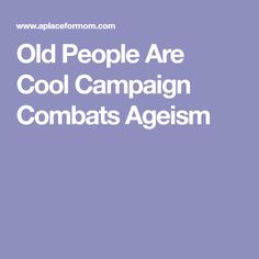 Old People Are Cool Campaign Combats Ageism