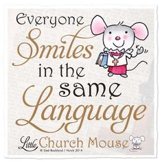 """""""Everyone Smiles In The Same Language,"""" So Why Not Give It A Go?. . . . . You'll Find That Without Any Need For Words, It's The Universal Way Of Saying """"HELLO!"""" ~ C.C.Crystal~ Little Church Mouse ~ 88 Musical Moments~♥•✿ •♥•✿"""