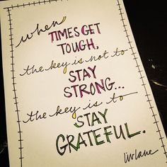 When times get tough, the key is not to stay strong... the key is to stay grateful!