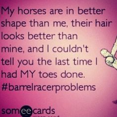 I dont have barrel racer problems though. Thats just how it always its! LOL