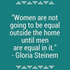 Very Important Words by Gloria Steinem.....so do the damn dishes more than once in a great while!