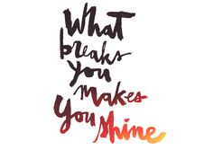 What breaks you makes you shine