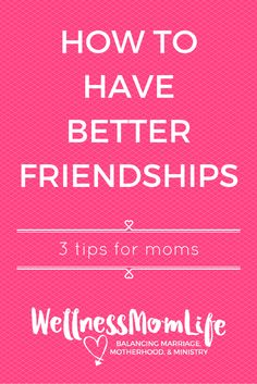 How to Have Better Friendships: 3 Tips for Moms | Do you ever struggle to develop friendships? Do you find yourself feeling jealous of other people and their friends? Here's 3 tips for better friendships.