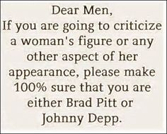 Dear Men, If you are going to criticize a woman's figure, Please make sure you are Brad Pitt or Johnny Depp! Life Quotes Love, Men Quotes, Great Quotes, Quotes To Live By, Funny Quotes, Inspirational Quotes, Funny Memes, Hilarious Jokes, Quote Life