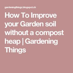 How To Improve your Garden soil without a compost heap | Gardening Things