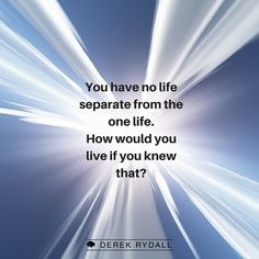 You have no life separate from the one life. How would you live if you knew that?
