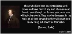 Those who have been once intoxicated with power, and have derived any kind of emolument from it, even though but for one year, never can willingly abandon it. They may be distressed in the midst of all their power; but they will never look to any thing but power for their relief. - Edmund Burke