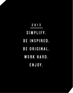 Simplify. Be inspired. Be original. Work hard. Enjoy.
