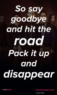Linkin Park Good Goodbye Lyrics and Quotes So say goodbye and hit the road Pack it up and disappear You better have some place to go 'Cause you can't come back around here Good goodbye (Don't you come back no more)  #LinkinPark #GoodGoodbye #Rock #Quotes #lyricQuotes #music #lyrics