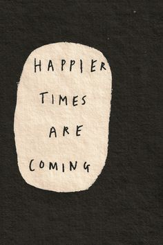 Happier times are coming