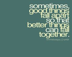 Sometimes, good things fall apart so that better things can fall together.