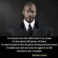 """I've missed more than 9000 shots in my career. I've lost almost 300 games. 26 times, I've been trusted to take the game winning shot and missed. I've failed over and over and over again in my life. And that is why I succeed."" (Michael Jordan)"