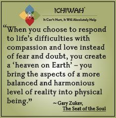 When you choose to respond to life's difficulties with compassion and love instead of fear and doubt, you create a 'heaven on Earth' – you bring the aspects of a more balanced and harmonious level of reality into physical being. – Gary Zukav, The Seat of the Soul