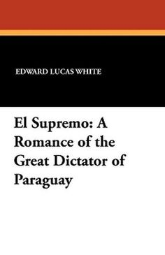 El Supremo: A Romance of the Great Dictator of Paraguay, by Edward Lucas White (Paperback)