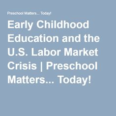 Early Childhood Education and the U.S. Labor Market Crisis | Preschool Matters... Today!
