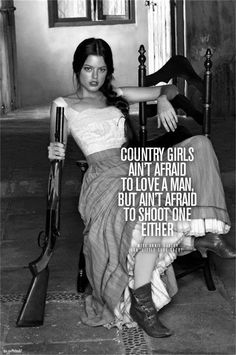 """""""Country girls ain't afraid to love a man, but ain't afraid to shoot one either"""""""