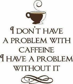 I don't have a problem with caffeine, I have a problem without it. #MrCoffee #Coffee #Quote