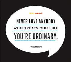 Never love anybody who treats you like you're ordinary. —Oscar Wilde
