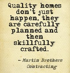 Quality homes don't just happen, they are carefully planned and then skillfully crafted. This quote courtesy of @Pinstamatic (http://pinstamatic.com)