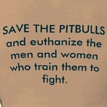 Save the pitbulls and euthanize the men and women who train them to fight...