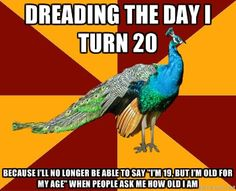 Thespian Peacock - dreading the day i turn 20 because ill no longer be able to say Im 19, but Im old for my age when people ask me how old i am