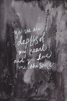 You see the depths of my heart and you love me the same..