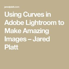 Using Curves in Adobe Lightroom to Make Amazing Images – Jared Platt