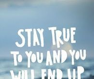 Stay true to you and you will wind up incredibly happy