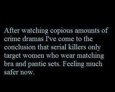 After watching copious amounts of crime dramas I've come to the conclusion that serial killers only target women who wear matching bra and panties sets. Feeling much safer now