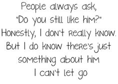 there's just someting about him I can't let go...