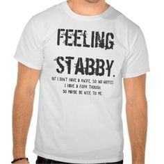 Feeling  stabby., But I don't have a knife, so ... T-shirts
