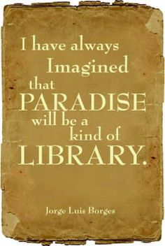 Library Paradise. An old and much repeated quote that always rings true.
