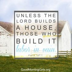 Unless the Lord builds a house, those who build it labor in vain. Psalm 127:1