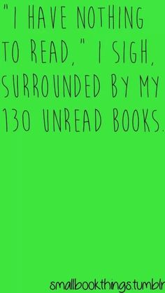 """'I have nothing to read,' I sigh, surrounded by my 130 unread books."" - I'm literally having this problem right now, haha. I Love Books, Good Books, Books To Read, My Books, Reading Quotes, Book Quotes, Book Memes, Book Of Life, The Book"