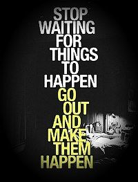 Stop waiting for things to happen, go out and make them happen.  Get your fitness motivation at http://facebook.com/FitnessMotivationZone