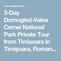 3-Day Domogled-Valea Cernei National Park Private Tour from Timisoara in Timişoara, Romania - Lonely Planet