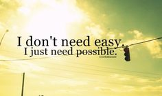 I don't need easy I just need possible