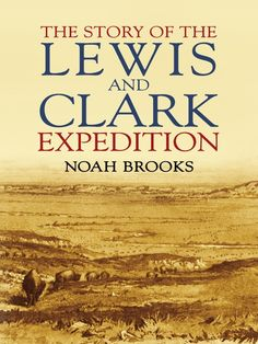 The Story of the Lewis and Clark Expedition by Noah Brooks  Much of the history of the great American Northwest begins with the story of the 1800s Lewis and Clark expedition. This concise narrative, based on authentic records, follows the group through Indian territory, the valleys of the Upper Missouri, the Yellowstone, and the Columbia rivers, the Great Divide, and the Pacific slope.
