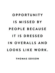 opportunity is missed by people because it is dress in overalls and looks like work - thomas edison.