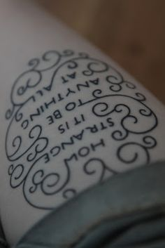 Alice in Wonderland tattoo ,,  How Strange It Is  To Be Anything At All.