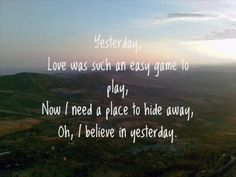 Yesterday.......made us what we are Today and Tomorrow............The Beatles-Yesterday Lyrics