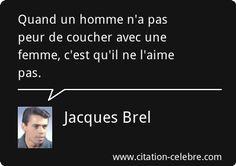Jacques Brel : Quand un homme n'a pas peur de coucher avec une femme, c'est qu'il ne l'aime pas.