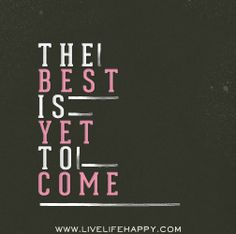 The best is yet to come. #quotes
