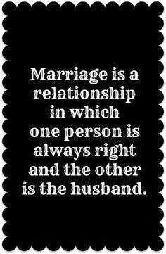 Marriage is a relationship in which one person is always right and the other person is the husband.