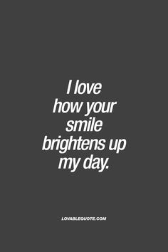 """I love how your smile brightens up my day."" When his or her smile just brightens up your entire day. One of the most amazing things ever. When all it takes is for you to see that smile, and you become happy.❤️ www.lovablequote.com"