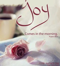 Joy comes in the morning. [Psalm 30:5]