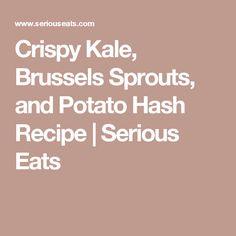 Crispy Kale, Brussels Sprouts, and Potato Hash Recipe | Serious Eats